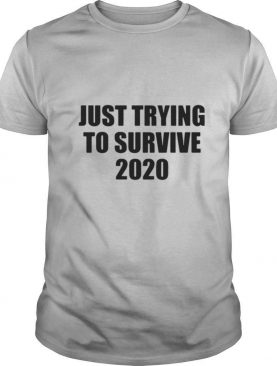 Just Trying To Survive 2020 shirt