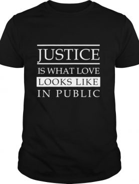 Justice is what love looks like in public shirt