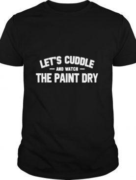 Lest cuddle and watch the paint dry shirt