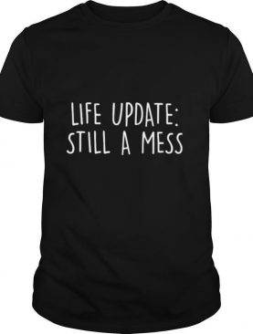 Life update still a mess shirt