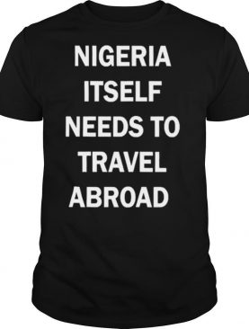 Nigeria Itself Needs To Travel Abroad shirt