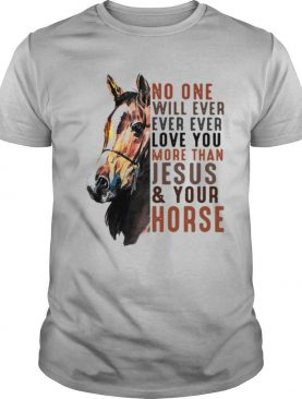 No One Will Ever Ever Ever Love You More Than Jesus ANd Your Horse shirt