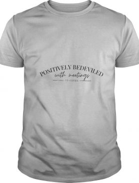 Positively bedeviled with meetings et getera shirt