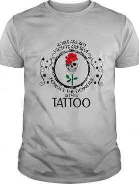 Skull Roses Are Red Violets Are Blue Forget The Flowers Get Me A Tattoo shirt
