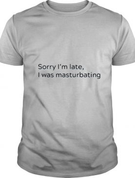 Sorry Im not late I was masturbating shirt