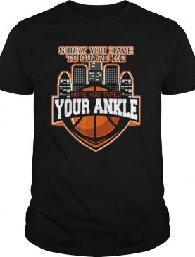 Sorry You Have To Guard Me Tape Your Ankle Basketball shirt