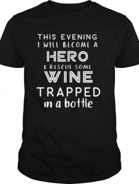 This Evening I Will Become A Hero Rescue Some Wine Trapped In A Bottle shirt