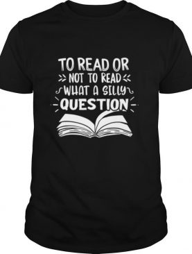 To Read Or Not What A Silly Question shirt