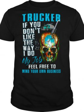 Trucker If You Dont Like The Way I Do My Job Feel Tree To Mind Your Own Business shirt