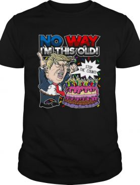 Trump Birthday Cake No Way I'm This Old Stop The Count shirt