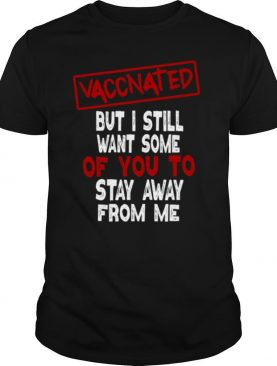 Vaccinated But I Still Want Some Of You To Stay Way From Me Covid 19 shirt