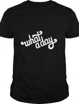 What a day shirt