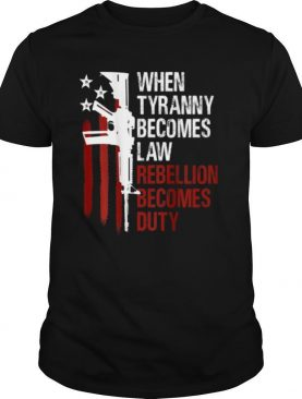 When Tyranny Becomes Law Rebellion Becomes Duty American Flag Veterans shirt