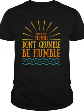 When You Stumble Don't Grumble Be Humble Positive Quote shirt