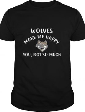 Wolves Make Me Happy, You Not So Much Wolf Pullover shirt