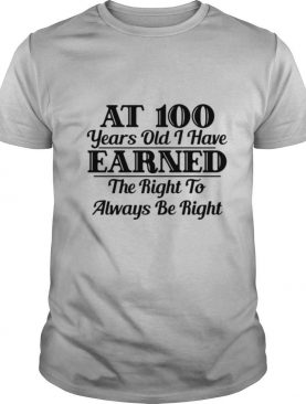 100YearOld Earned Right To Be Right shirt