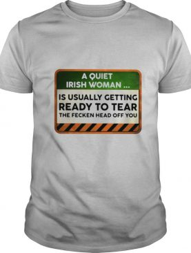 A Quiet Irish Woman Is Usually Getting Ready To Tear The Fecken Head Off You shirt