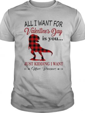 All I want for Valentines Day is You just kidding I want More Dinosaurs shirt