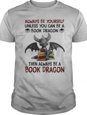 Always Be Yourself Then Always Be A Book Toothless Dragon shirt