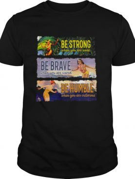 Be strong be brave be humble shirt