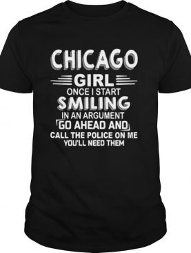 Chicago girl once I start smiling in an argument go ahead and call the Police on me youll need them shirt