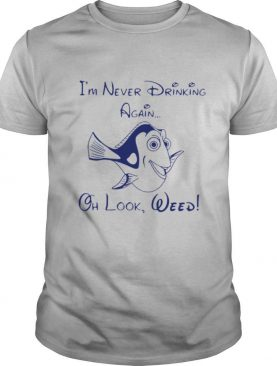 Dory Fish I'm Never Drinking Again Oh Look Weed shirt