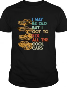 I May Be Old But I Got To Fix All The Cool Cars shirt