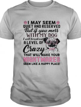 I May Seem Quiet And Reserved But If You Mess With My Dog I Will Breakout A Level Of Crazy That Will Make Your Nightmares shirt