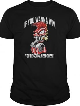 If you wanna win youre wanna need these shirt