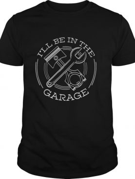 Ill Be In The Garage shirt