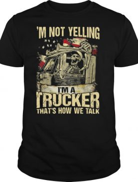 I'm Not Yelling I'm A Trucker That's How We Talk Skull American Flag shirt