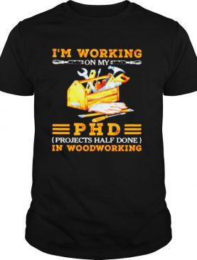 Im working on my PHD projects half done in woodworking shirt