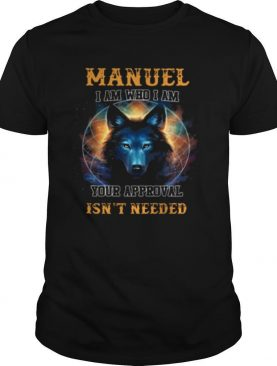 Manuel I am who I am your approval isn't needed shirt