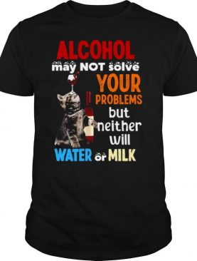 May Not Solve Your Problems But Neither Will Water Or Milk Cat Funny shirt