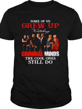Some Of Us Grew Up Wateking Criminal Minds The Cools Ones Still Do Movies shirt