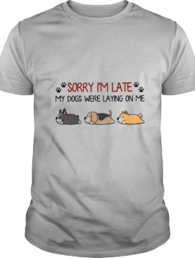 Sorry Im Late My Dogs Were Laying On Me shirt
