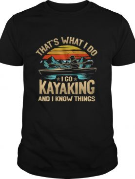 Thats what I do I go kayaking and I know things vintage shirt