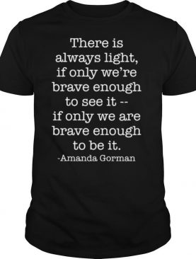 There Is Always Light If Only We Are Brave Enough To See It shirt