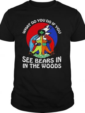 What Do You If You See Bears In The Wood Grateful Dead shirt