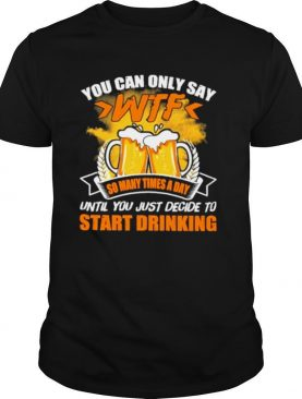 You can only say wtf so many times a day start drinking shirt