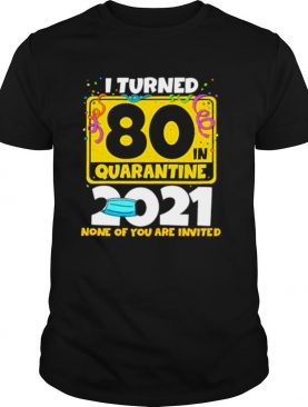 i turned 80 in quarantine 2021 facemask none of you are invited 60th birthday shirt