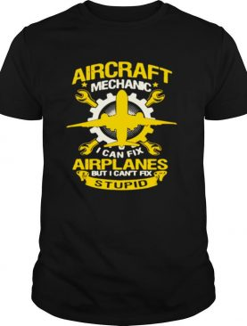 Aircraft Mechanic I Can Fix Airplane But I Can't Fix Stupid shirt
