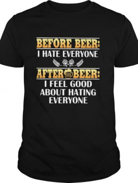 Before Beer I Hate Everyone After Beer I Feel Good About Hating Everyone shirt
