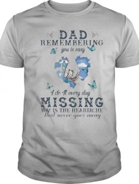 Dad remembering you is easy I do it every day missing you is the heartache that never goes away shirt