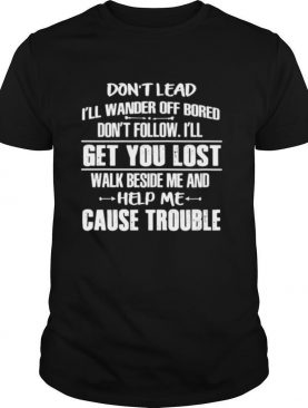 Don't Lead I'll Wander Off Bored Don't Follow I'll Get You Lost Help Me Cause Trouble shirt