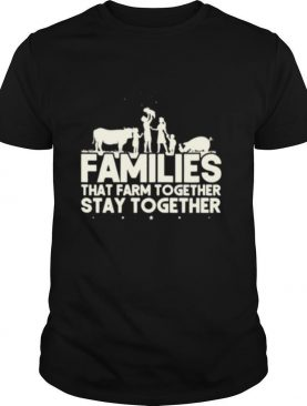 Families that farm together stay together shirt