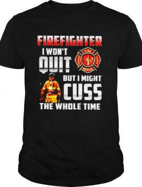 Firefighter I won't quit but I might cuss the whole time shirt