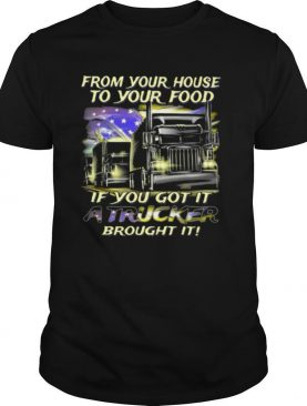 From Your House To Your Food If You Got It A Trucker Brought It American Flag shirt