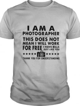 I Am A Photographer Thí Dóe Not Mean Dóe Not Mean I Will Work For Free I Have Bills Just Like You shirt