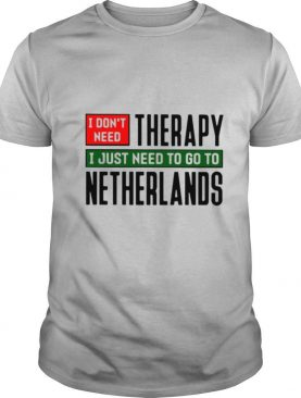 I Don't Need Therapy I Just Need To Go To Netherlands shirt